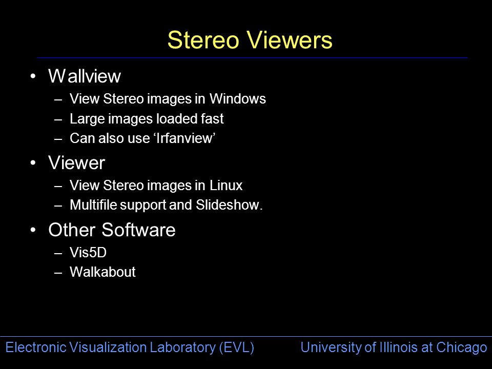 Electronic Visualization Laboratory (EVL) University of Illinois at Chicago Stereo Viewers Wallview –View Stereo images in Windows –Large images loade