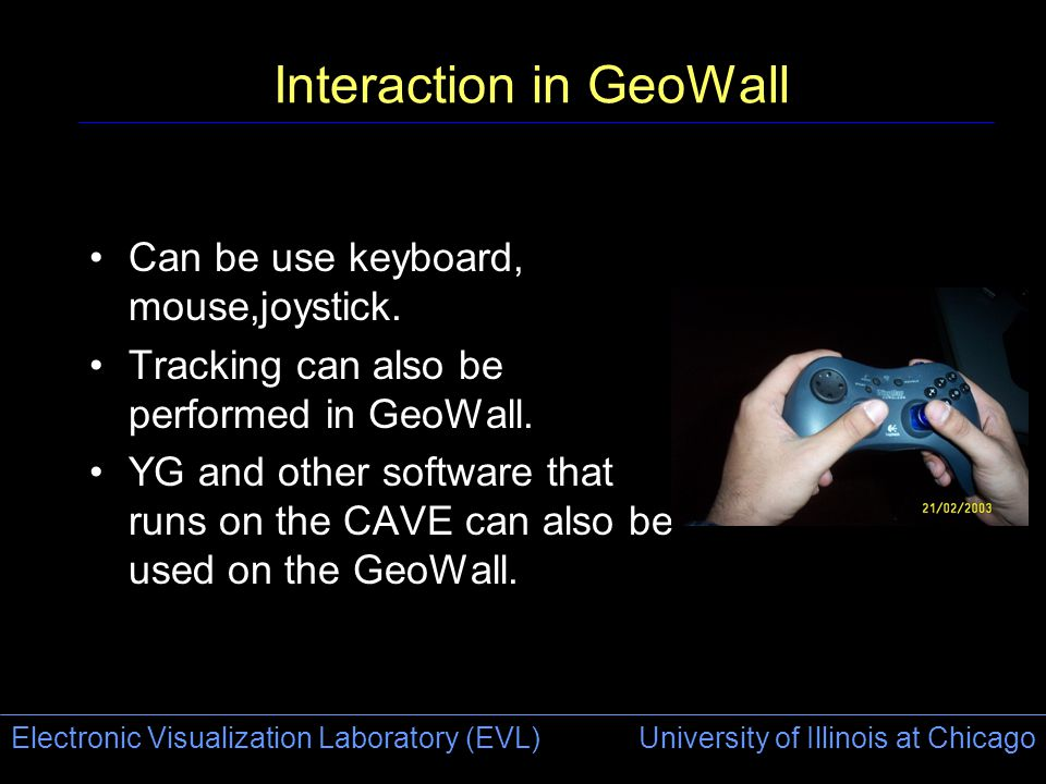 Electronic Visualization Laboratory (EVL) University of Illinois at Chicago Interaction in GeoWall Can be use keyboard, mouse,joystick.