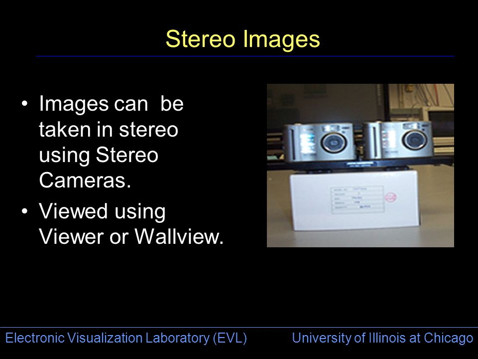 Electronic Visualization Laboratory (EVL) University of Illinois at Chicago Stereo Images Images can be taken in stereo using Stereo Cameras. Viewed u