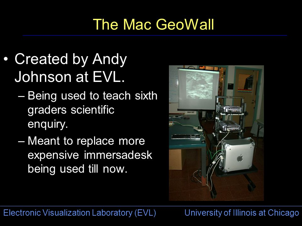 Electronic Visualization Laboratory (EVL) University of Illinois at Chicago The Mac GeoWall Created by Andy Johnson at EVL.