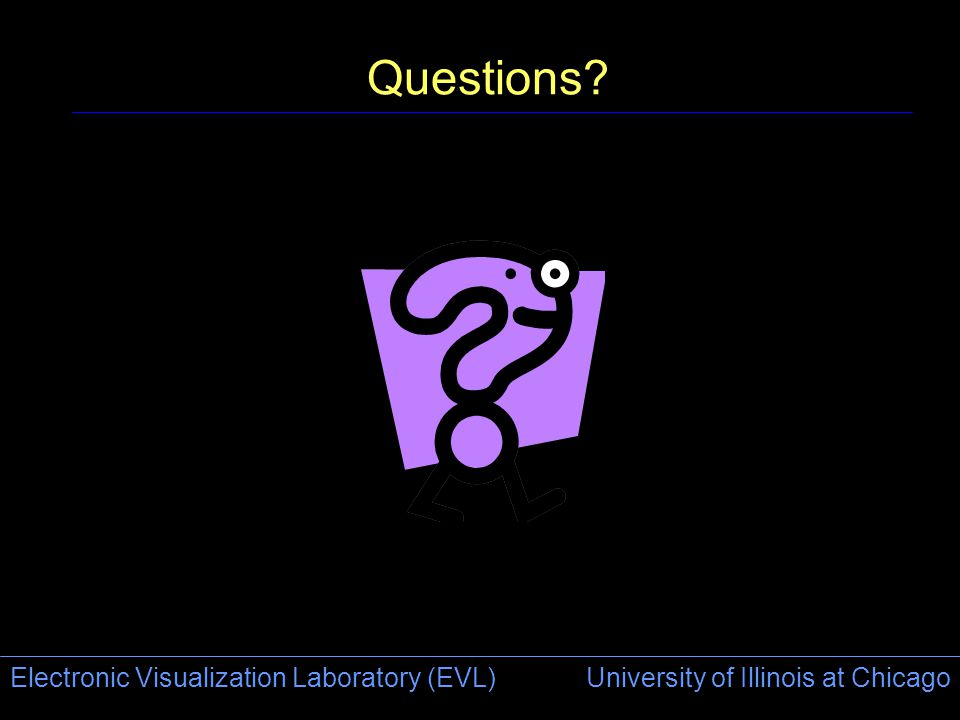 Electronic Visualization Laboratory (EVL) University of Illinois at Chicago Questions?