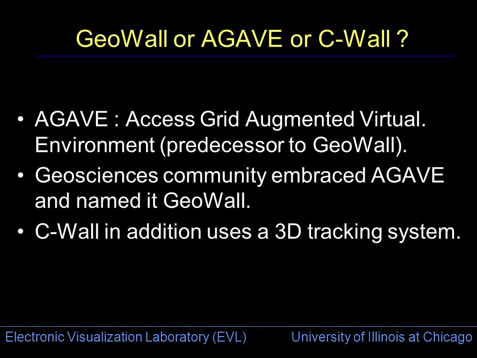 Electronic Visualization Laboratory (EVL) University of Illinois at Chicago GeoWall or AGAVE or C-Wall .