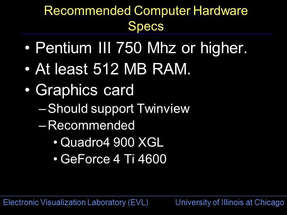 Electronic Visualization Laboratory (EVL) University of Illinois at Chicago Recommended Computer Hardware Specs Pentium III 750 Mhz or higher. At leas