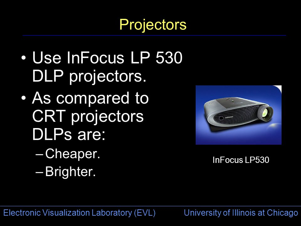 Electronic Visualization Laboratory (EVL) University of Illinois at Chicago Projectors Use InFocus LP 530 DLP projectors. As compared to CRT projector