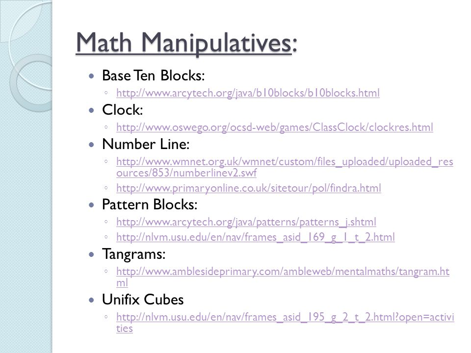 Math Manipulatives: Base Ten Blocks: ◦ http://www.arcytech.org/java/b10blocks/b10blocks.html http://www.arcytech.org/java/b10blocks/b10blocks.html Clo