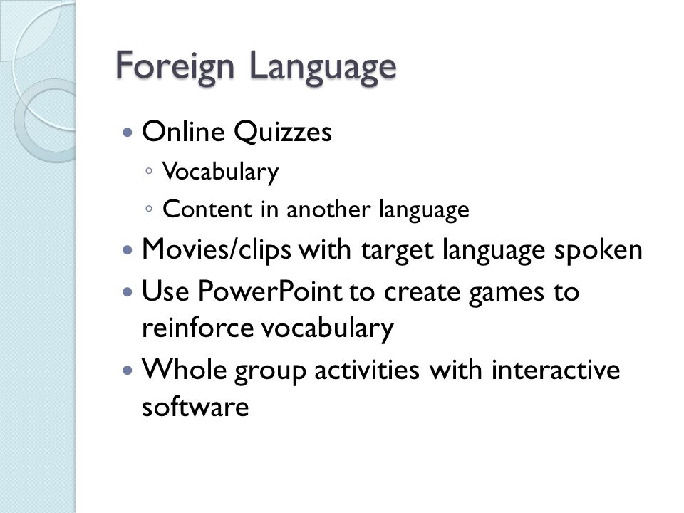 Foreign Language Online Quizzes ◦ Vocabulary ◦ Content in another language Movies/clips with target language spoken Use PowerPoint to create games to reinforce vocabulary Whole group activities with interactive software