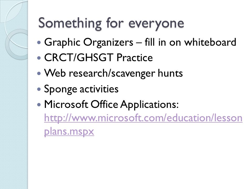 Something for everyone Graphic Organizers – fill in on whiteboard CRCT/GHSGT Practice Web research/scavenger hunts Sponge activities Microsoft Office Applications: http://www.microsoft.com/education/lesson plans.mspx http://www.microsoft.com/education/lesson plans.mspx
