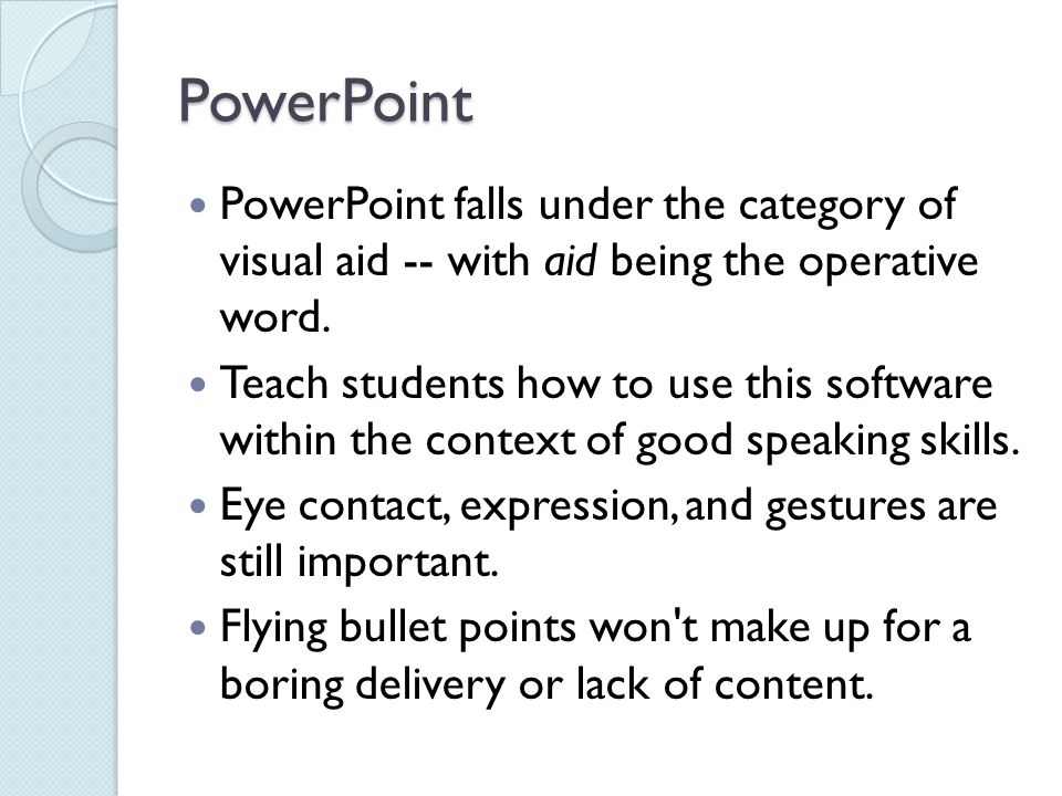 PowerPoint PowerPoint falls under the category of visual aid -- with aid being the operative word.