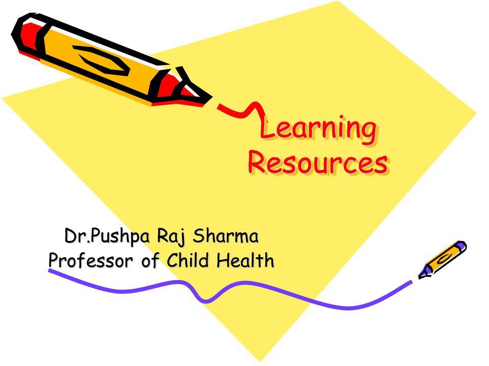Learning Resources Dr.Pushpa Raj Sharma Professor of Child Health