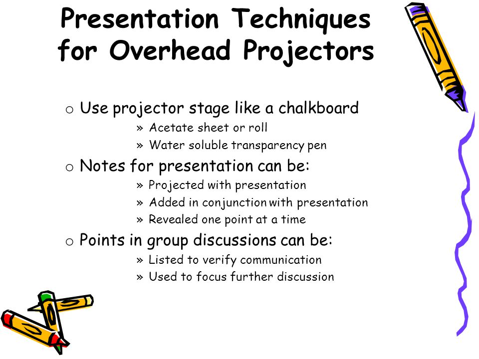 o Use projector stage like a chalkboard »Acetate sheet or roll »Water soluble transparency pen o Notes for presentation can be: »Projected with presentation »Added in conjunction with presentation »Revealed one point at a time o Points in group discussions can be: »Listed to verify communication »Used to focus further discussion Presentation Techniques for Overhead Projectors