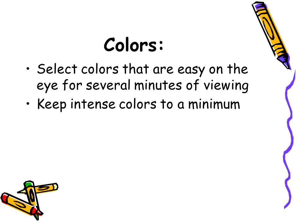 Colors: Select colors that are easy on the eye for several minutes of viewing Keep intense colors to a minimum