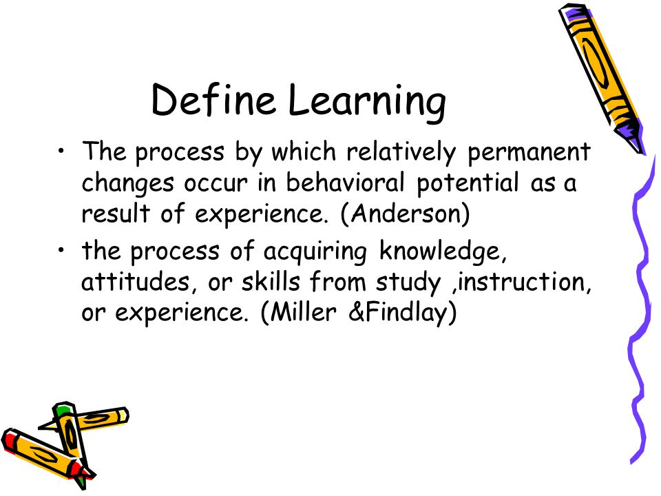 Define Learning The process by which relatively permanent changes occur in behavioral potential as a result of experience.