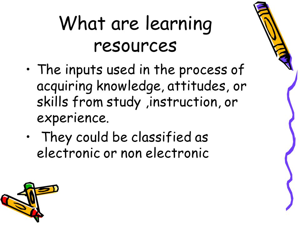 Learning Resources Non electric –Books –Handouts –Chalk and board –Nankeens –Models –Flip charts Electric –Over head projector –Slide projector –Computer