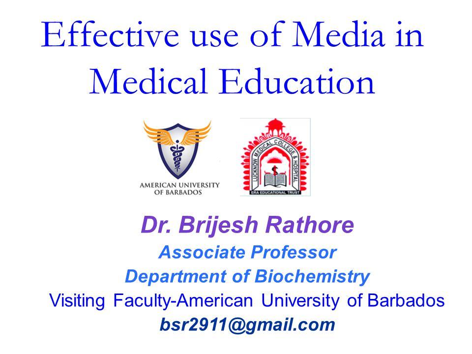 Effective use of Media in Medical Education Dr. Brijesh Rathore Associate Professor Department of Biochemistry Visiting Faculty-American University of