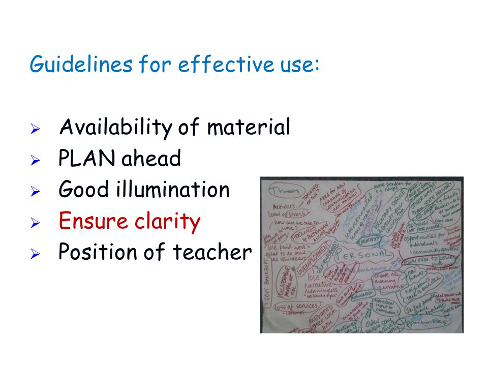Guidelines for effective use:  Availability of material  PLAN ahead  Good illumination  Ensure clarity  Position of teacher