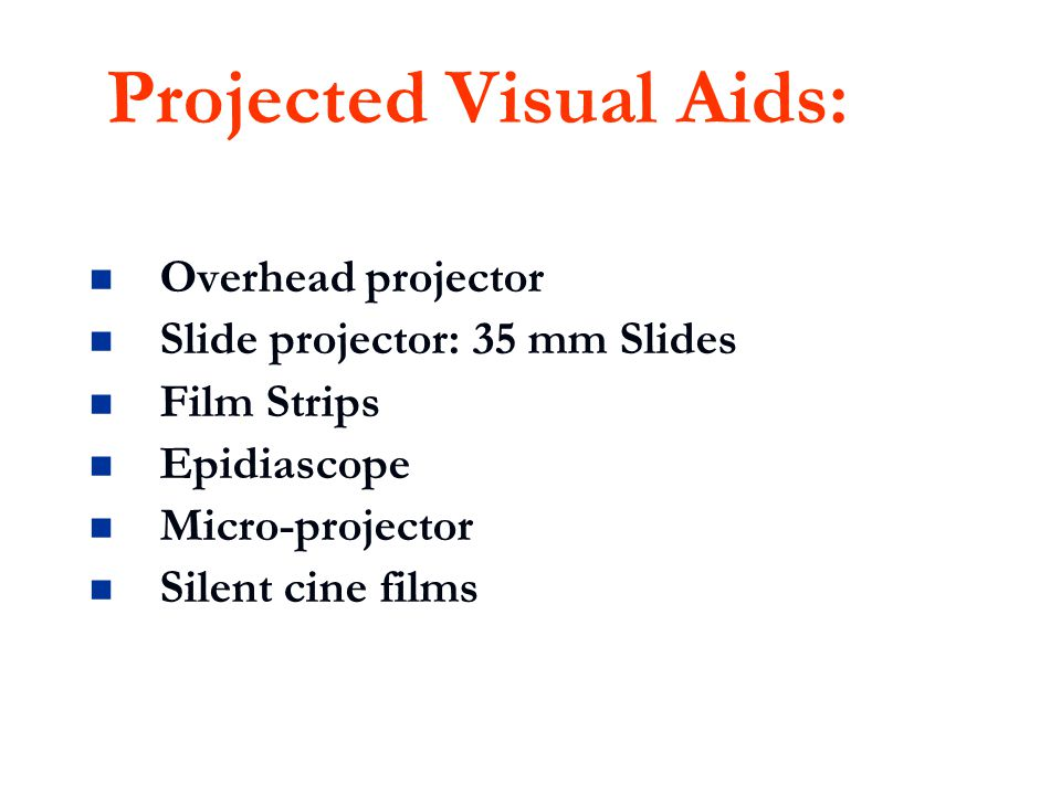 Projected Visual Aids: Overhead projector Slide projector: 35 mm Slides Film Strips Epidiascope Micro-projector Silent cine films