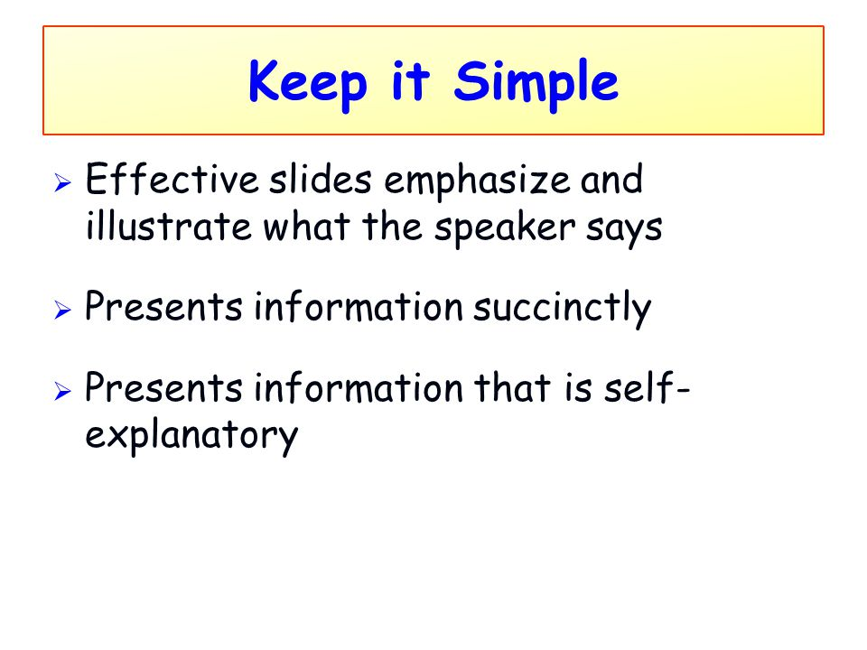 Keep it Simple  Effective slides emphasize and illustrate what the speaker says  Presents information succinctly  Presents information that is self
