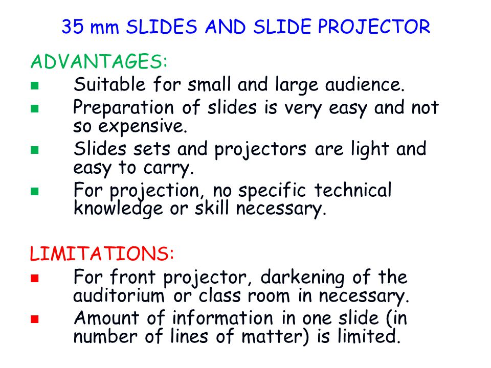 ADVANTAGES: Suitable for small and large audience. Preparation of slides is very easy and not so expensive. Slides sets and projectors are light and e