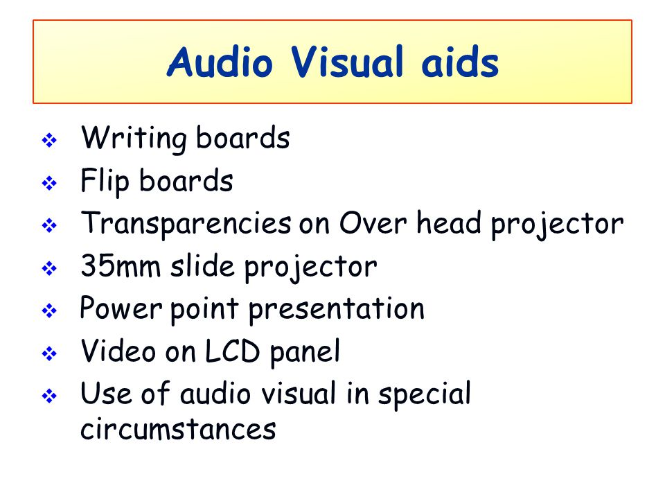 Audio Visual aids  Writing boards  Flip boards  Transparencies on Over head projector  35mm slide projector  Power point presentation  Video on