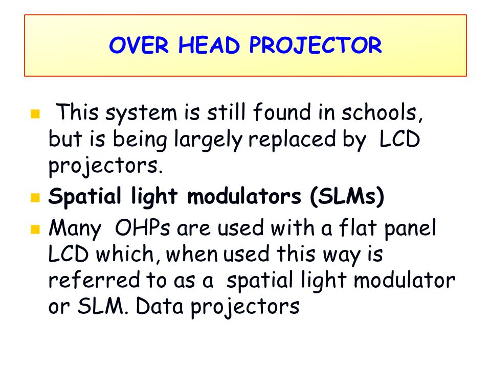 OVER HEAD PROJECTOR This system is still found in schools, but is being largely replaced by LCD projectors. Spatial light modulators (SLMs) Many OHPs