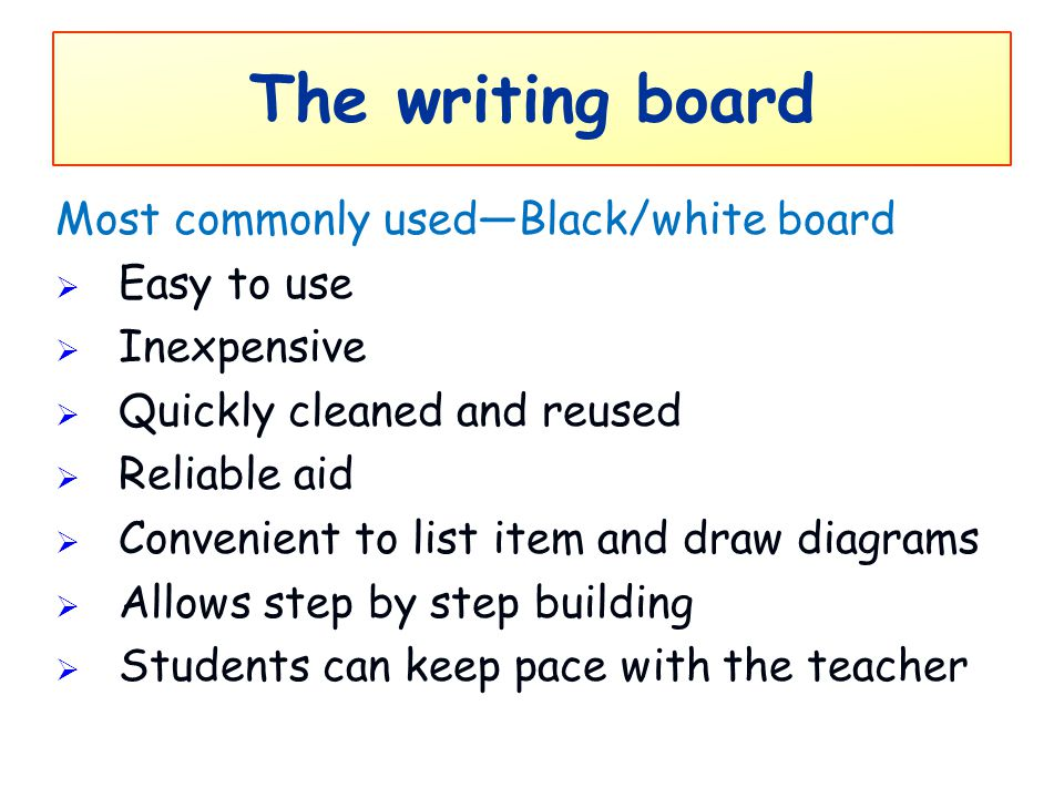 The writing board Most commonly used—Black/white board  Easy to use  Inexpensive  Quickly cleaned and reused  Reliable aid  Convenient to list it