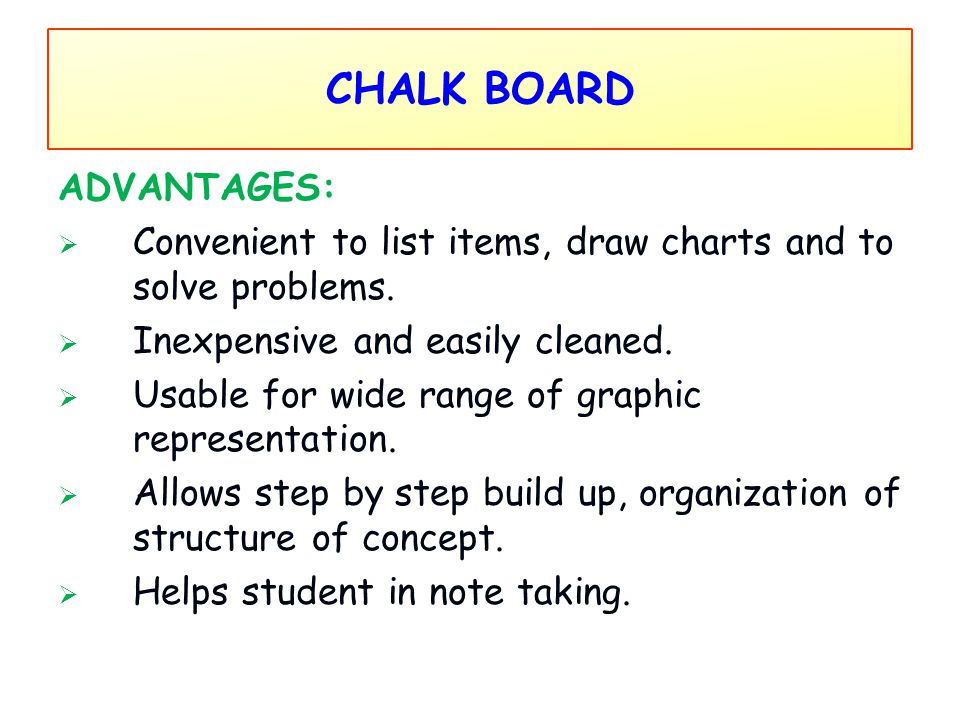 CHALK BOARD ADVANTAGES:  Convenient to list items, draw charts and to solve problems.  Inexpensive and easily cleaned.  Usable for wide range of gr