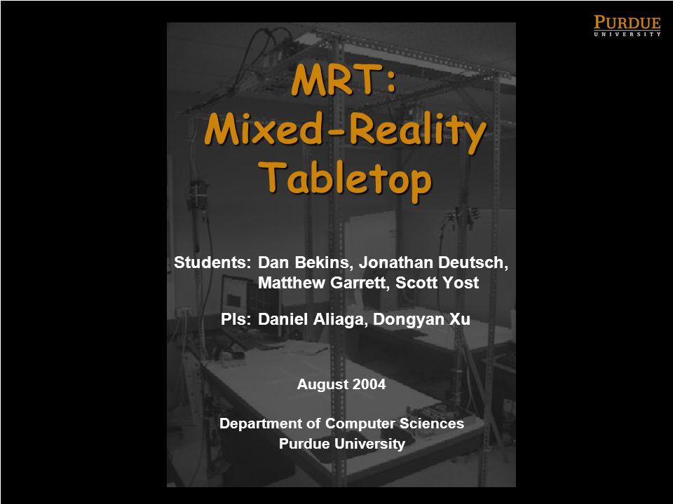 MRT: Mixed-Reality Tabletop Students: Dan Bekins, Jonathan Deutsch, Matthew Garrett, Scott Yost PIs: Daniel Aliaga, Dongyan Xu August 2004 Department of Computer Sciences Purdue University