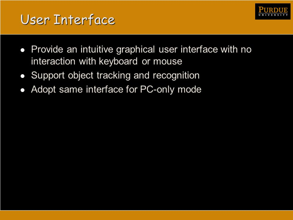 User Interface Provide an intuitive graphical user interface with no interaction with keyboard or mouse Support object tracking and recognition Adopt same interface for PC-only mode
