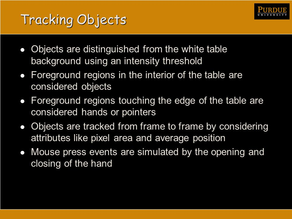 Tracking Objects Objects are distinguished from the white table background using an intensity threshold Foreground regions in the interior of the table are considered objects Foreground regions touching the edge of the table are considered hands or pointers Objects are tracked from frame to frame by considering attributes like pixel area and average position Mouse press events are simulated by the opening and closing of the hand