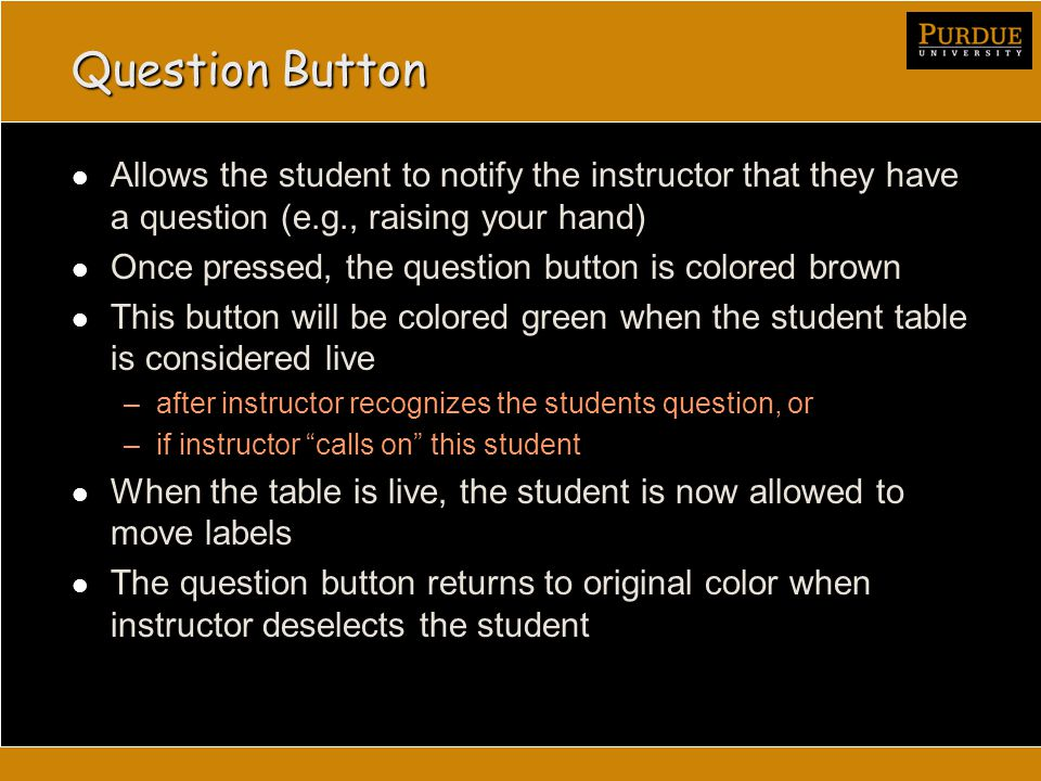 Question Button Allows the student to notify the instructor that they have a question (e.g., raising your hand) Once pressed, the question button is colored brown This button will be colored green when the student table is considered live –after instructor recognizes the students question, or –if instructor calls on this student When the table is live, the student is now allowed to move labels The question button returns to original color when instructor deselects the student