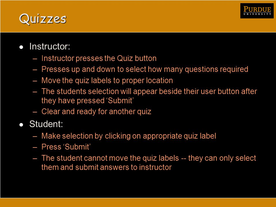 Quizzes Instructor: –Instructor presses the Quiz button –Presses up and down to select how many questions required –Move the quiz labels to proper location –The students selection will appear beside their user button after they have pressed 'Submit' –Clear and ready for another quiz Student: –Make selection by clicking on appropriate quiz label –Press 'Submit' –The student cannot move the quiz labels -- they can only select them and submit answers to instructor