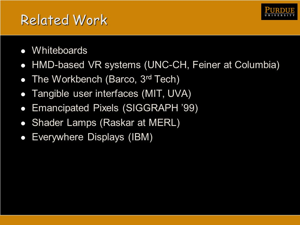 Related Work Whiteboards HMD-based VR systems (UNC-CH, Feiner at Columbia) The Workbench (Barco, 3 rd Tech) Tangible user interfaces (MIT, UVA) Emancipated Pixels (SIGGRAPH '99) Shader Lamps (Raskar at MERL) Everywhere Displays (IBM)