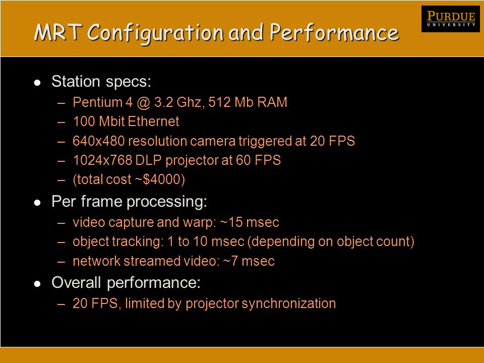 MRT Configuration and Performance Station specs: –Pentium 4 @ 3.2 Ghz, 512 Mb RAM –100 Mbit Ethernet –640x480 resolution camera triggered at 20 FPS –1024x768 DLP projector at 60 FPS –(total cost ~$4000) Per frame processing: –video capture and warp: ~15 msec –object tracking: 1 to 10 msec (depending on object count) –network streamed video: ~7 msec Overall performance: –20 FPS, limited by projector synchronization