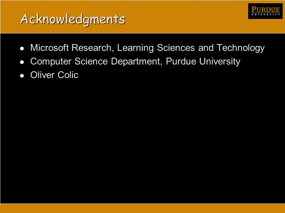 Acknowledgments Microsoft Research, Learning Sciences and Technology Computer Science Department, Purdue University Oliver Colic
