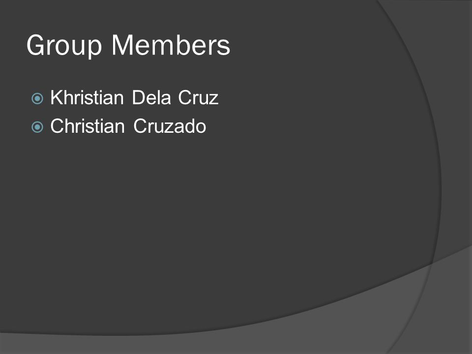 Group Members  Khristian Dela Cruz  Christian Cruzado