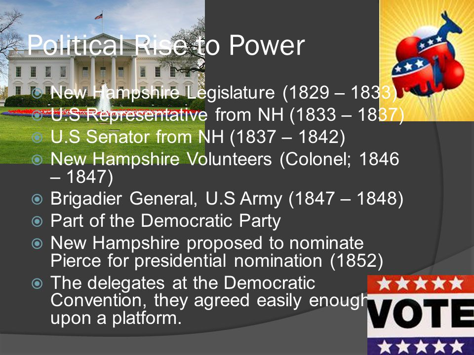 Political Rise to Power  New Hampshire Legislature (1829 – 1833)  U.S Representative from NH (1833 – 1837)  U.S Senator from NH (1837 – 1842)  New Hampshire Volunteers (Colonel; 1846 – 1847)  Brigadier General, U.S Army (1847 – 1848)  Part of the Democratic Party  New Hampshire proposed to nominate Pierce for presidential nomination (1852)  The delegates at the Democratic Convention, they agreed easily enough upon a platform.