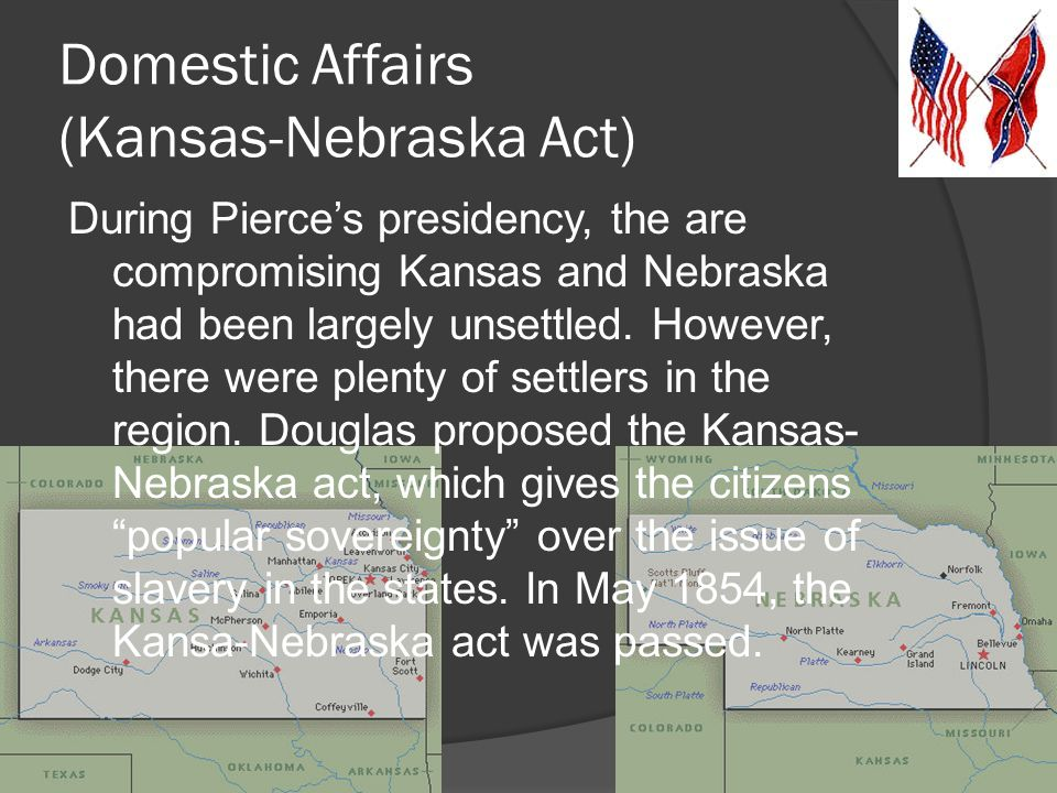 Domestic Affairs (Kansas-Nebraska Act) During Pierce's presidency, the are compromising Kansas and Nebraska had been largely unsettled.
