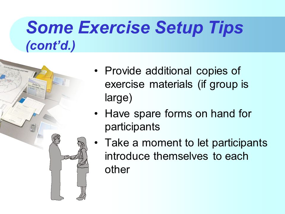Some Exercise Setup Tips (cont'd.) Provide additional copies of exercise materials (if group is large) Have spare forms on hand for participants Take a moment to let participants introduce themselves to each other