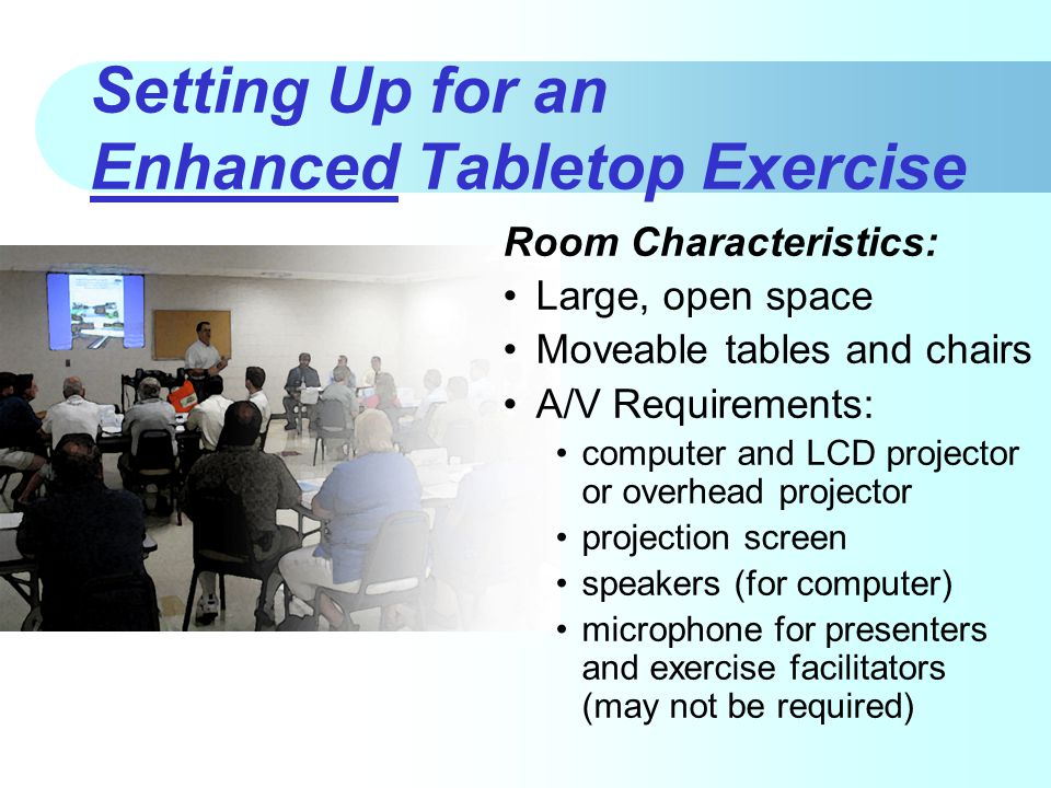 Setting Up for an Enhanced Tabletop Exercise Room Characteristics: Large, open space Moveable tables and chairs A/V Requirements: computer and LCD projector or overhead projector projection screen speakers (for computer) microphone for presenters and exercise facilitators (may not be required)