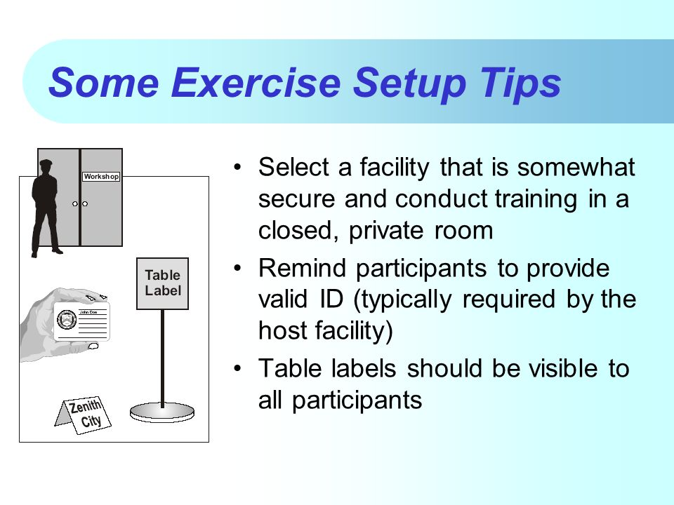 Some Exercise Setup Tips Select a facility that is somewhat secure and conduct training in a closed, private room Remind participants to provide valid ID (typically required by the host facility) Table labels should be visible to all participants