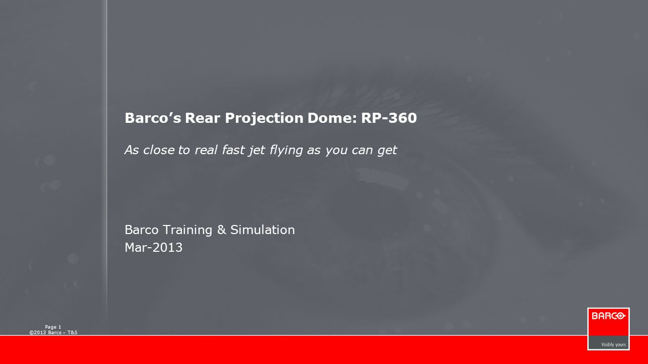 Barco's Rear-Projection Dome System  As close to real fast jet flying as you can get  Performance for eye-limit effective training  Designed for easy and ergonomic visual systems  Fully supported by Barco