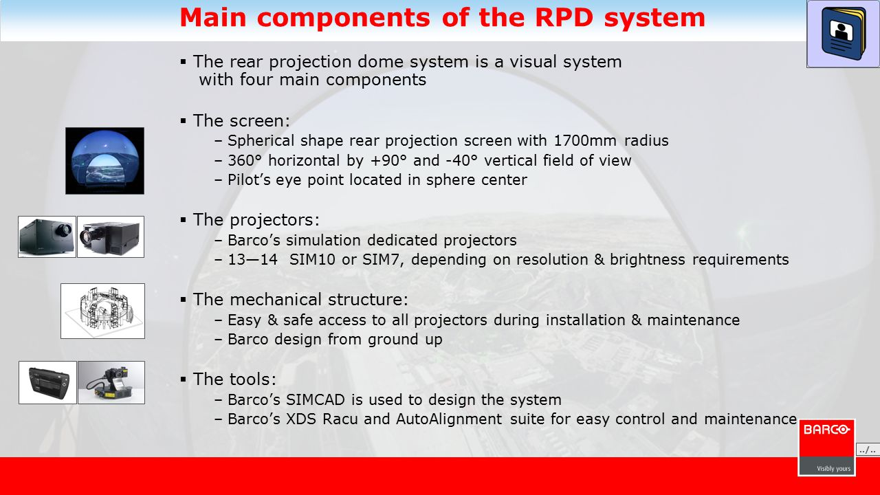 Main components of the RPD system  The rear projection dome system is a visual system with four main components  The screen: –Spherical shape rear projection screen with 1700mm radius –360° horizontal by +90° and -40° vertical field of view –Pilot's eye point located in sphere center  The projectors: –Barco's simulation dedicated projectors –13—14 SIM10 or SIM7, depending on resolution & brightness requirements  The mechanical structure: –Easy & safe access to all projectors during installation & maintenance –Barco design from ground up  The tools: –Barco's SIMCAD is used to design the system –Barco's XDS Racu and AutoAlignment suite for easy control and maintenance./......./..