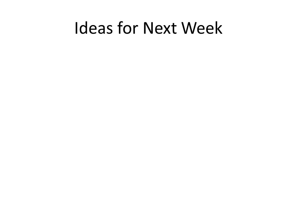 Ideas for Next Week