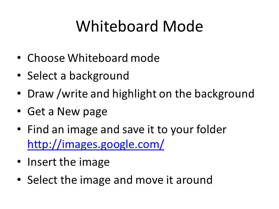 Whiteboard Mode Choose Whiteboard mode Select a background Draw /write and highlight on the background Get a New page Find an image and save it to your folder http://images.google.com/ http://images.google.com/ Insert the image Select the image and move it around