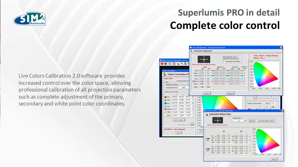 FARE CLIC PER MODIFICARE STILE Superlumis PRO in detail Complete color control Live Colors Calibration 2.0 software provides increased control over the color space, allowing professional calibration of all projection parameters such as complete adjustment of the primary, secondary and white point color coordinates.