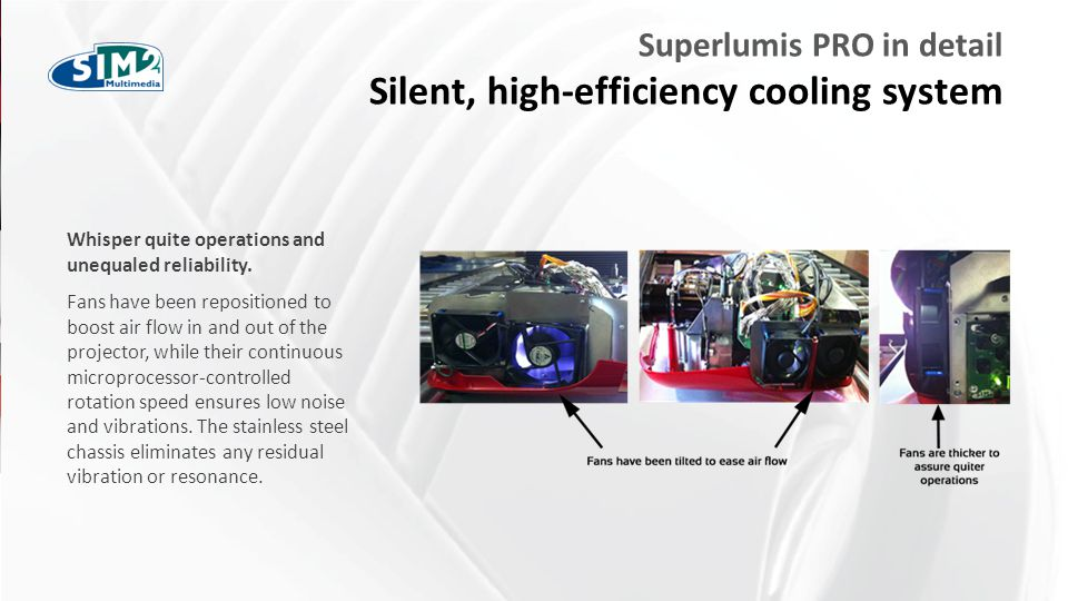 FARE CLIC PER MODIFICARE STILE Superlumis PRO in detail Silent, high-efficiency cooling system Whisper quite operations and unequaled reliability.