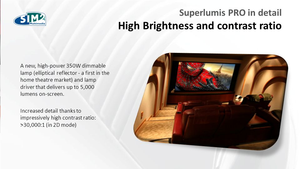 FARE CLIC PER MODIFICARE STILE Superlumis PRO in detail High Brightness and contrast ratio A new, high-power 350W dimmable lamp (elliptical reflector - a first in the home theatre market) and lamp driver that delivers up to 5,000 lumens on-screen.