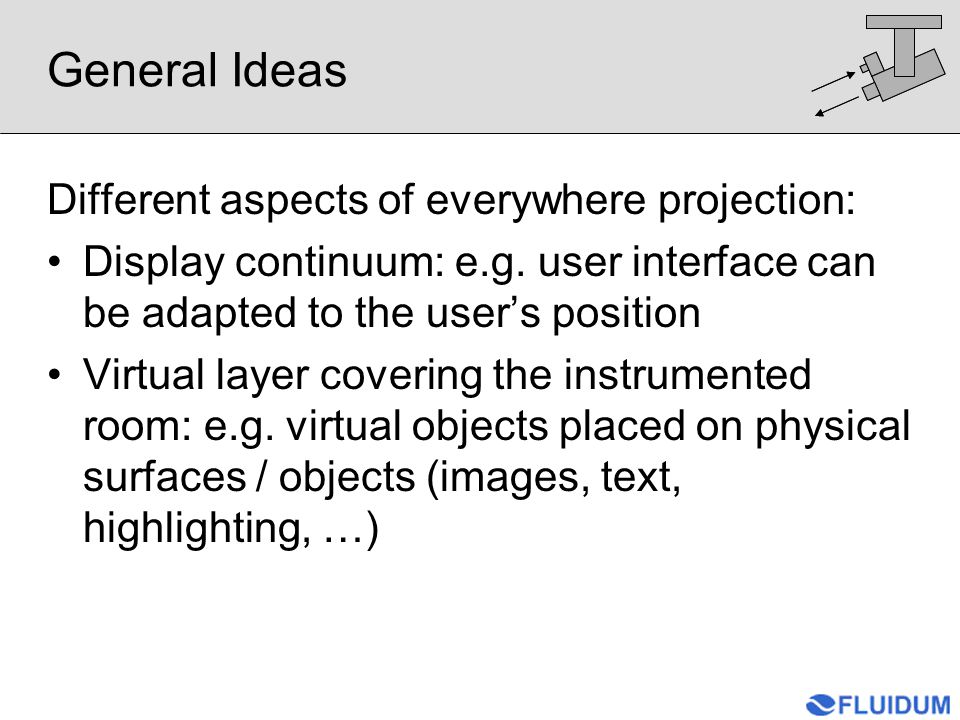 General Ideas Different aspects of everywhere projection: Display continuum: e.g. user interface can be adapted to the user's position Virtual layer c