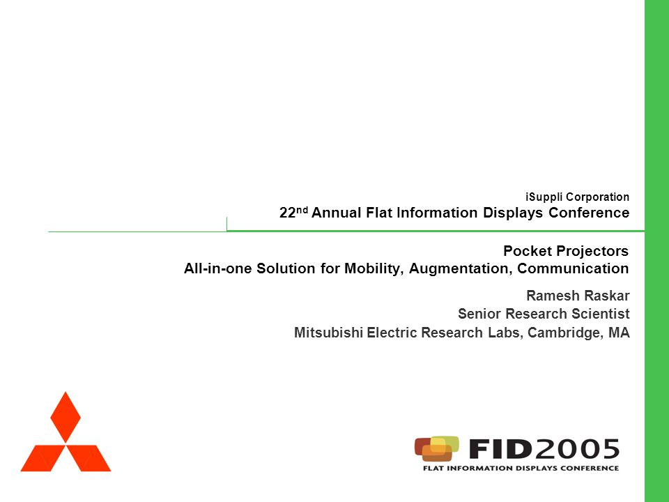 iSuppli Corporation 22 nd Annual Flat Information Displays Conference Ramesh Raskar Mitsubishi Electric Research Labs (MERL) Cambridge, MA, USA Pocket Projectors All-in-one Solution for Mobility, Augmentation, Communication