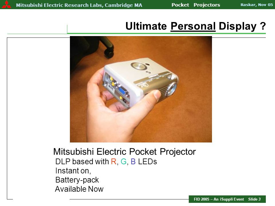 FID 2005 – An iSuppli Event Slide 4 Mitsubishi Electric Research Labs Pocket Projectors Raskar, Nov 05 Mitsubishi Electric Research Labs, Cambridge MA Pocket Projectors Raskar, Nov 05 DLP ® 0.55 Chip LED life >10,000 hours SVGA 800 x 600 ~ 250 LUX in brightness Inputs VGA, RCA & S Video Battery ~ 2.5 hours Actual Size: 4.85 W x 1.85 H x 3.82 H Weight ~ 1 pound (450g)